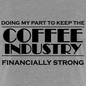 Doing my part to keep the coffee industry strong T-Shirts - Women's Premium T-Shirt