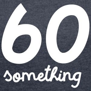60 Something T-Shirts - Women's T-shirt with rolled up sleeves