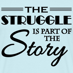 The struggle is part of the story T-Shirts - Men's T-Shirt