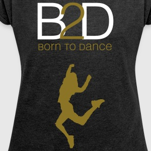 Born to Dance (Woman) - Frauen T-Shirt mit gerollten Ärmeln