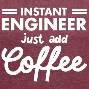 Instant Engineer - Just Add Coffee T-Shirts - Frauen T-Shirt mit gerollten Ärmeln