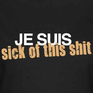 Je Suis - Sick Of This Shit - Frauen T-Shirt
