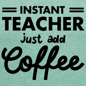 Instant Teacher - Just Add Coffee T-Shirts - Frauen T-Shirt mit gerollten Ärmeln