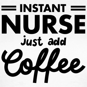Instant Nurse - Just Add Coffee T-shirts - Vrouwen T-shirt