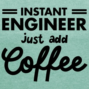 Instant Engineer - Just Add Coffee T-shirts - Vrouwen T-shirt met opgerolde mouwen