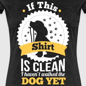 if this shirt is clean i haven't walked the dog  T-Shirts - Women's Premium T-Shirt