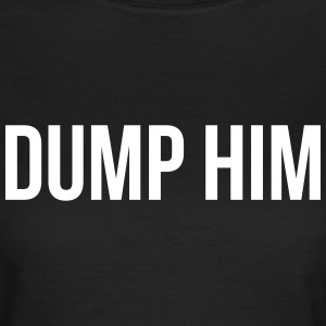 Dump him T-Shirts - Women's T-Shirt