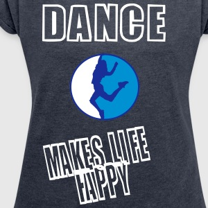 dance makes life happy (redesigned) T-Shirts - Frauen T-Shirt mit gerollten Ärmeln