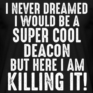 I Never Dreamed I Would Be A Super Cool Deacon Bu T-Shirts - Men's T-Shirt