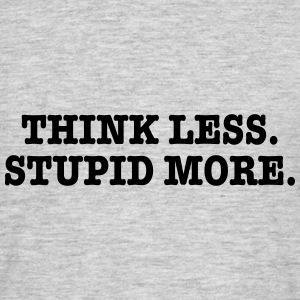 Thnik Less, Stupid More. - Men's T-Shirt