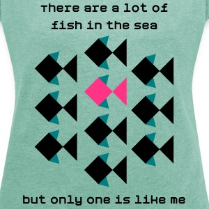 A lot of fish in the sea, but only one like me - Women's T-shirt with rolled up sleeves
