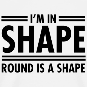 I'm In Shape - Round Is A Shape T-Shirts - Men's Premium T-Shirt