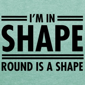 I'm In Shape - Round Is A Shape T-skjorter - T-skjorte med rulleermer for kvinner