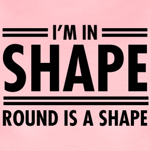 I'm In Shape - Round Is A Shape T-Shirts - Frauen Premium T-Shirt