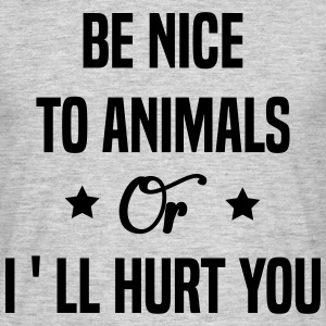 Be Nice To Animals or I'll Hurt You  T-Shirts - Men's T-Shirt
