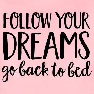 Follow Your Dreams - Go Back To Bed T-Shirts - Women's Premium T-Shirt