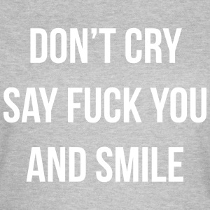 Don't cry say fuck you and smile T-Shirts - Women's T-Shirt