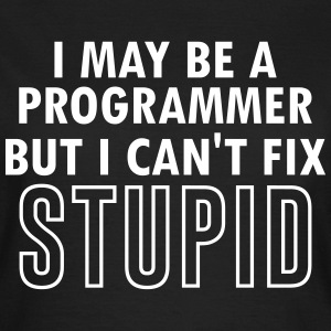 I May Be A Programmer, But Even I Can't Fix Stupid T-Shirts - Women's T-Shirt