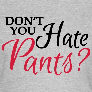 Don't you hate pants? T-shirts - Dame-T-shirt