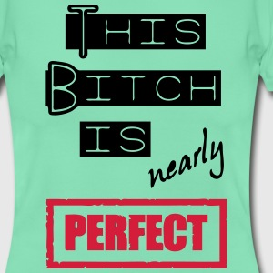 Bitch is nearly perfect T-Shirts - Frauen T-Shirt