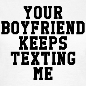 Your boyfriend keeps texting me Tee shirts - T-shirt Femme