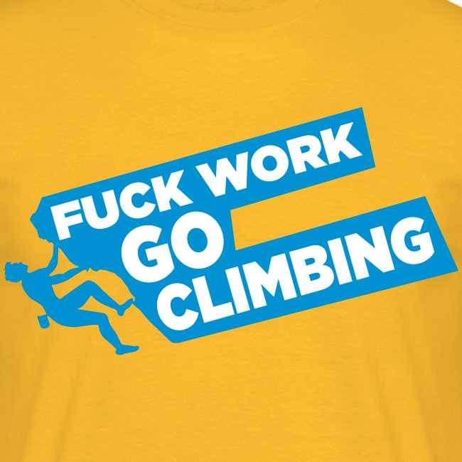 Fuck Work. Go Climbing Men!