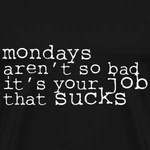 Monday aren't so bad, it's your job ... T-Shirts - Men's Premium T-Shirt