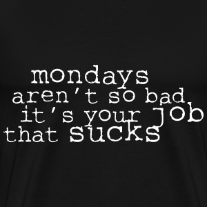 Monday aren't so bad, it's your job ... T-shirts - Herre premium T-shirt