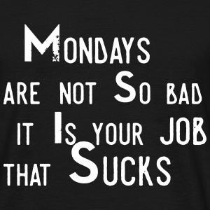 Monday aren't so bad, it's your job ... T-Shirts - Men's T-Shirt