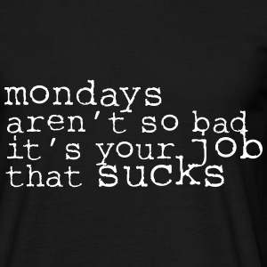 Monday aren't so bad, it's your job ... T-Shirts - Männer T-Shirt