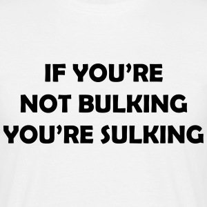 If you're not bulking you're sulking T-shirts - Mannen T-shirt