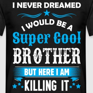 I Never Dreamed I Would Be A Super Cool Brother T-Shirts - Men's T-Shirt