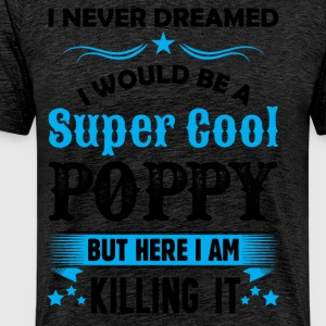 I Never Dreamed I Would Be A Super Cool Poppy T-Shirts - Men's Premium T-Shirt
