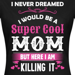 I Never Dreamed I Would Be A Super Cool Mom T-Shirts - Women's T-Shirt