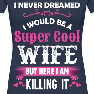 I Never Dreamed I Would Be A Super Cool Wife T-Shirts - Women's Premium T-Shirt