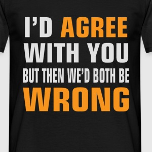 I'd Agree With You, but then We'd be both wrong - Men's T-Shirt