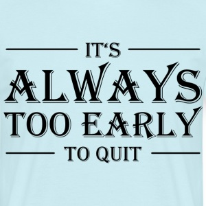 It's always too early to quit! T-Shirts - Men's T-Shirt