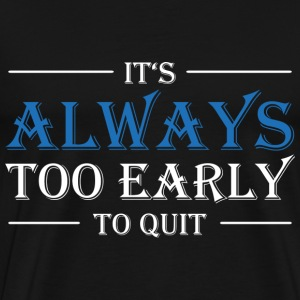 It's always too early to quit! Magliette - Maglietta Premium da uomo