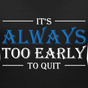 It's always too early to quit! T-Shirts - Women's V-Neck T-Shirt