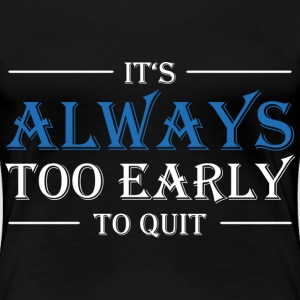 It's always too early to quit! T-Shirts - Frauen Premium T-Shirt