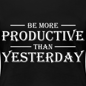 Be more productive than yesterday T-Shirts - Women's Premium T-Shirt