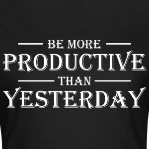 Be more productive than yesterday T-shirts - Vrouwen T-shirt
