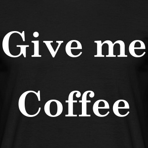 Give Me Coffee T-Shirts - Men's T-Shirt