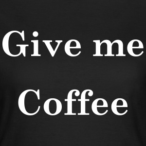 Give Me Coffee T-Shirts - Women's T-Shirt