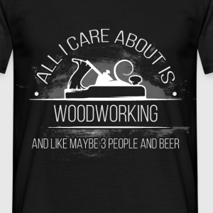 All I Care About Is Woodworking and like maybe 3 p - Men's T-Shirt