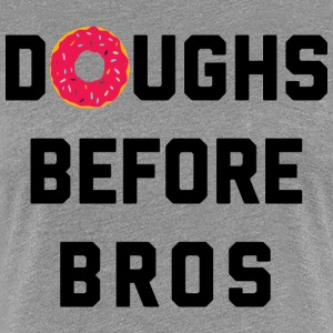 Doughs Before Bros Funny Quote T-shirts - Vrouwen Premium T-shirt