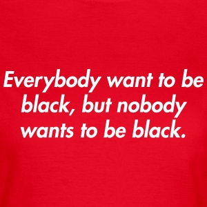 Everybody want to be black, but nobody wants to be T-Shirts - Women's T-Shirt