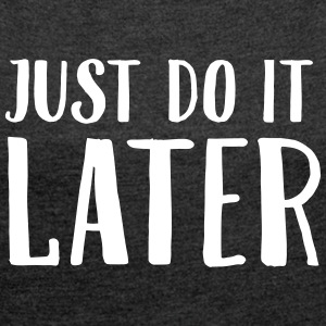 Just Do It Later T-Shirts - Frauen T-Shirt mit gerollten Ärmeln