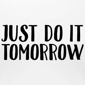 Just Do It Tomorrow T-shirts - Dame premium T-shirt
