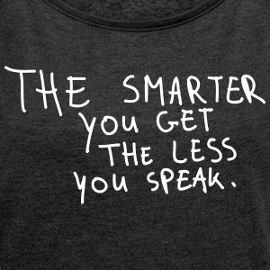 The Smarter You Get The Less You Speak T-Shirts - Frauen T-Shirt mit gerollten Ärmeln